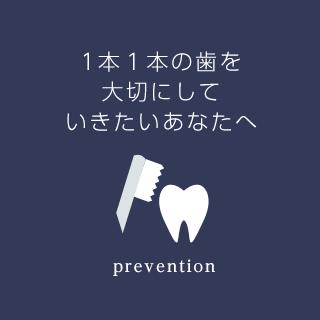 1本1本の歯を大切にしていきたいあなたへ prevention