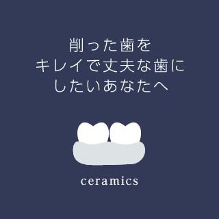 削った歯をキレイで丈夫な歯にしたいあなたへ ceramics